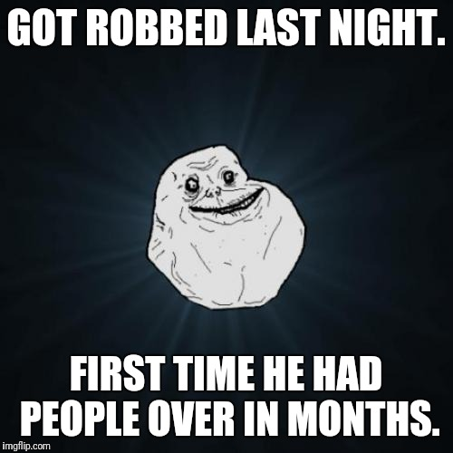 Forever Alone Meme | GOT ROBBED LAST NIGHT. FIRST TIME HE HAD PEOPLE OVER IN MONTHS. | image tagged in memes,forever alone | made w/ Imgflip meme maker