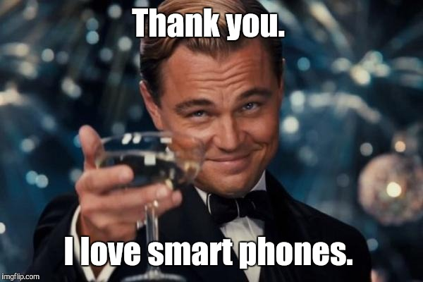Leonardo Dicaprio Cheers Meme | Thank you. I love smart phones. | image tagged in memes,leonardo dicaprio cheers | made w/ Imgflip meme maker