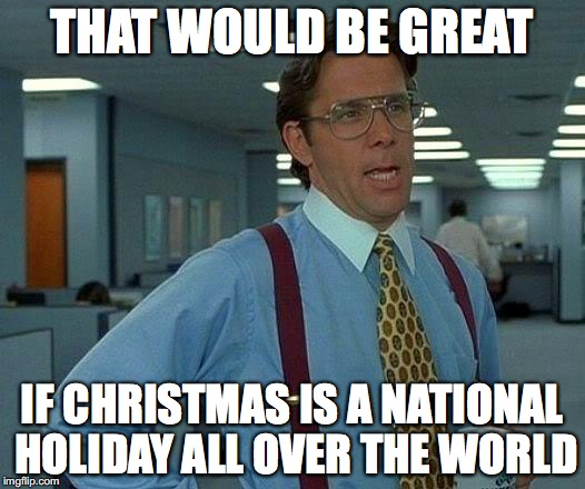 The Holiday spirit worldwide  | THAT WOULD BE GREAT IF CHRISTMAS IS A NATIONAL HOLIDAY ALL OVER THE WORLD | image tagged in memes,that would be great,happy holidays,holidays,funny memes,christmas | made w/ Imgflip meme maker
