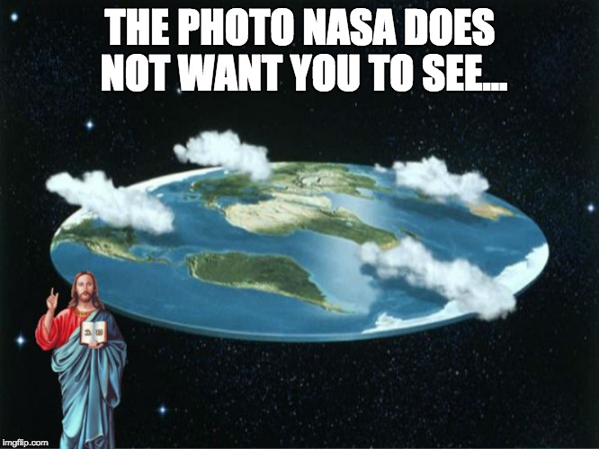 A meme poking fun at These Flat Earthers | THE PHOTO NASA DOES NOT WANT YOU TO SEE... | image tagged in conspiracy,flat earth,memes,funny,politics | made w/ Imgflip meme maker