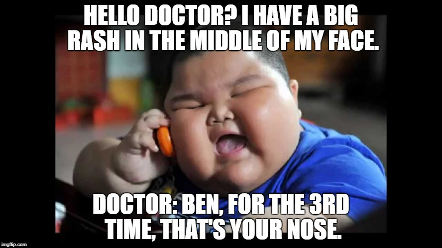 Doctor to Secretary: Last time he called that he bit his fingers, he thought that it was little hotdogs. | HELLO DOCTOR? I HAVE A BIG RASH IN THE MIDDLE OF MY FACE. DOCTOR: BEN, FOR THE 3RD TIME, THAT'S YOUR NOSE. | image tagged in fat kids,memes,funny,funny memes,dad joke,classic | made w/ Imgflip meme maker