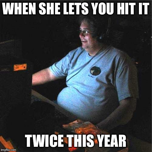 WHEN SHE LETS YOU HIT IT TWICE THIS YEAR | image tagged in fat guy computer | made w/ Imgflip meme maker