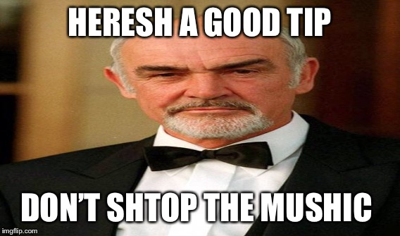HERESH A GOOD TIP DON'T SHTOP THE MUSHIC | made w/ Imgflip meme maker