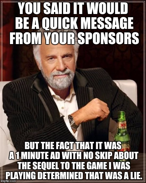The Most Interesting Man In The World Meme | YOU SAID IT WOULD BE A QUICK MESSAGE FROM YOUR SPONSORS BUT THE FACT THAT IT WAS A 1 MINUTE AD WITH NO SKIP ABOUT THE SEQUEL TO THE GAME I W | image tagged in memes,the most interesting man in the world | made w/ Imgflip meme maker