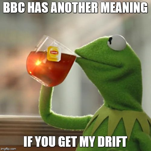 But Thats None Of My Business Meme | BBC HAS ANOTHER MEANING IF YOU GET MY DRIFT | image tagged in memes,but thats none of my business,kermit the frog | made w/ Imgflip meme maker