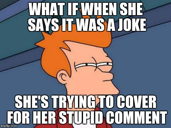 Futurama Fry Meme | WHAT IF WHEN SHE SAYS IT WAS A JOKE SHE'S TRYING TO COVER FOR HER STUPID COMMENT | image tagged in memes,futurama fry | made w/ Imgflip meme maker