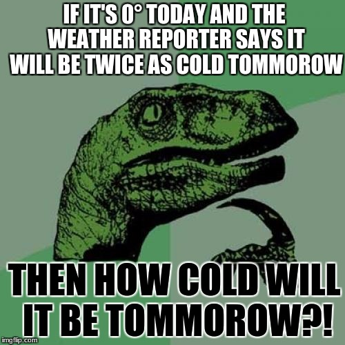 Philosoraptor Meme | IF IT'S 0° TODAY AND THE WEATHER REPORTER SAYS IT WILL BE TWICE AS COLD TOMMOROW THEN HOW COLD WILL IT BE TOMMOROW?! | image tagged in memes,philosoraptor | made w/ Imgflip meme maker