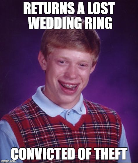 Bad Luck Brian Meme | RETURNS A LOST WEDDING RING CONVICTED OF THEFT | image tagged in memes,bad luck brian | made w/ Imgflip meme maker