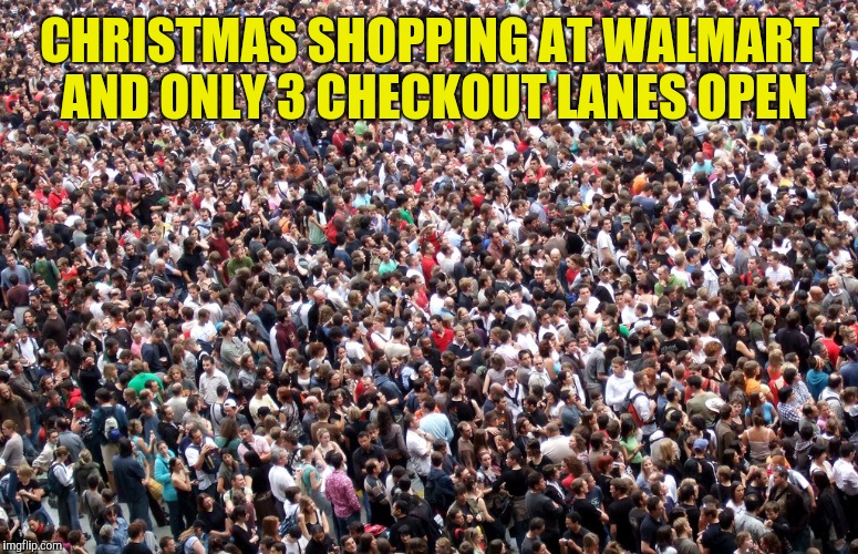 crowd of people | CHRISTMAS SHOPPING AT WALMART AND ONLY 3 CHECKOUT LANES OPEN | image tagged in crowd of people | made w/ Imgflip meme maker