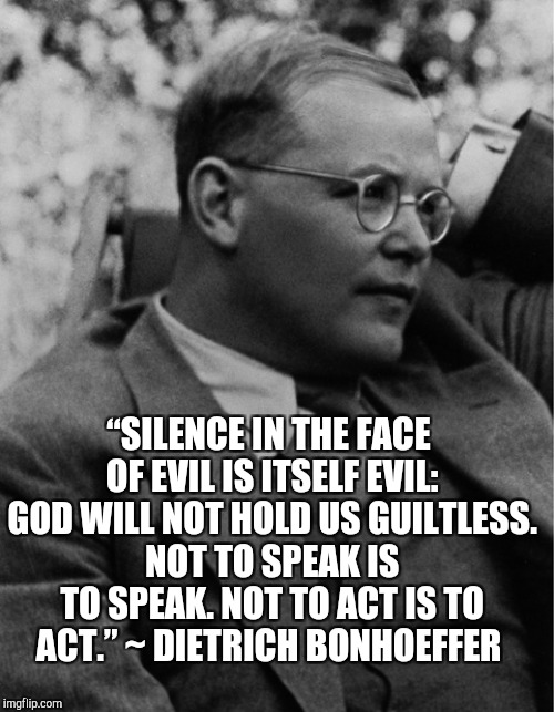 "Words of Wisdom Week. A MemefordandSons event Dec 16 - 23  | ""SILENCE IN THE FACE OF EVIL IS ITSELF EVIL: GOD WILL NOT HOLD US GUILTLESS. NOT TO SPEAK IS TO SPEAK. NOT TO ACT IS TO ACT."" ~ DIETRICH BON 