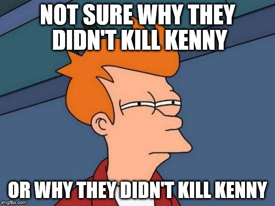 Futurama Fry Meme | NOT SURE WHY THEY DIDN'T KILL KENNY OR WHY THEY DIDN'T KILL KENNY | image tagged in memes,futurama fry | made w/ Imgflip meme maker