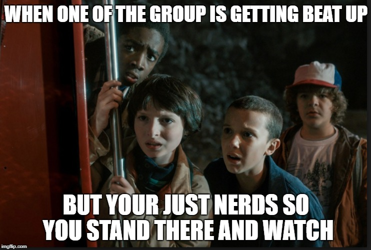 WHEN ONE OF THE GROUP IS GETTING BEAT UP BUT YOUR JUST NERDS SO YOU STAND THERE AND WATCH | image tagged in stranger things | made w/ Imgflip meme maker