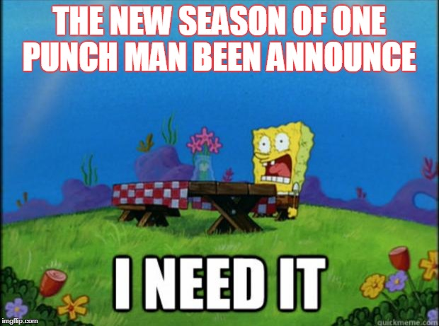 spongebob I need it | THE NEW SEASON OF ONE PUNCH MAN BEEN ANNOUNCE | image tagged in spongebob i need it | made w/ Imgflip meme maker