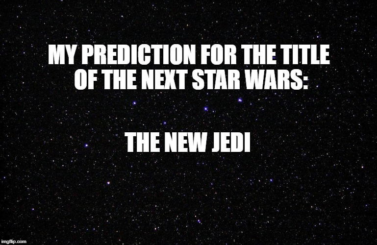 MY PREDICTION FOR THE TITLE OF THE NEXT STAR WARS: THE NEW JEDI | image tagged in starscape | made w/ Imgflip meme maker
