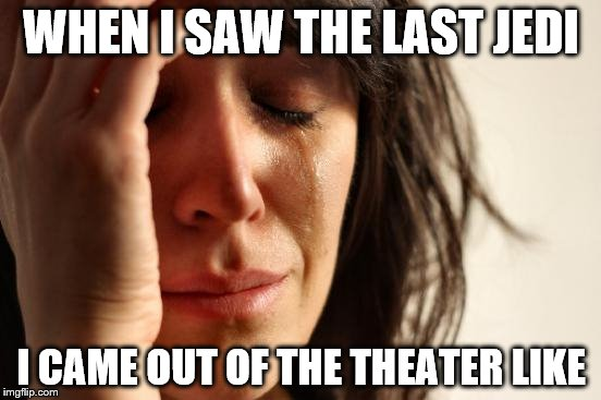 First World Problems Meme | WHEN I SAW THE LAST JEDI I CAME OUT OF THE THEATER LIKE | image tagged in memes,first world problems | made w/ Imgflip meme maker