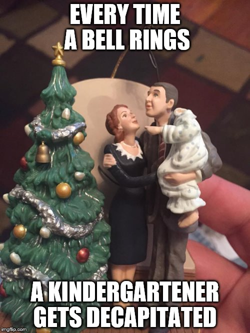 It was a wonderful life | EVERY TIME A BELL RINGS A KINDERGARTENER GETS DECAPITATED | image tagged in funny memes | made w/ Imgflip meme maker