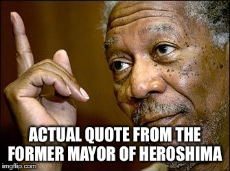 ACTUAL QUOTE FROM THE FORMER MAYOR OF HEROSHIMA | made w/ Imgflip meme maker