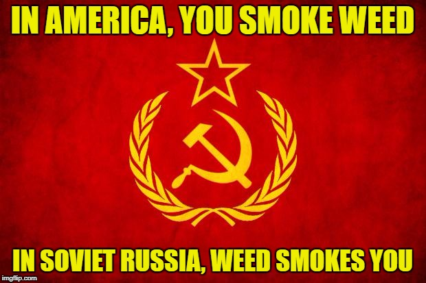 In Soviet Russia | IN AMERICA, YOU SMOKE WEED IN SOVIET RUSSIA, WEED SMOKES YOU | image tagged in in soviet russia | made w/ Imgflip meme maker
