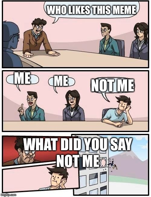 Boardroom Meeting Suggestion Meme | WHO LIKES THIS MEME ME ME NOT ME WHAT DID YOU SAY NOT ME | image tagged in memes,boardroom meeting suggestion | made w/ Imgflip meme maker