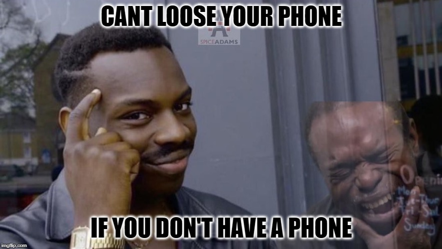 You smart | CANT LOOSE YOUR PHONE IF YOU DON'T HAVE A PHONE | image tagged in you smart | made w/ Imgflip meme maker
