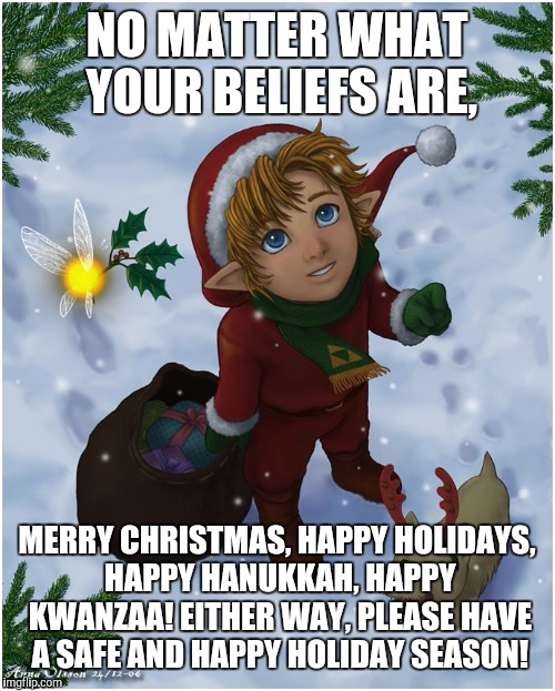 Seasons greetings to you and yours! | NO MATTER WHAT YOUR BELIEFS ARE, MERRY CHRISTMAS, HAPPY HOLIDAYS, HAPPY HANUKKAH, HAPPY KWANZAA! EITHER WAY, PLEASE HAVE A SAFE AND HAPPY HO | image tagged in happy holidays from hyrule,holidays,non-denominational,seasons greetings,memes | made w/ Imgflip meme maker