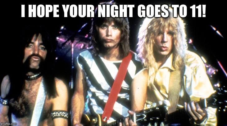 I HOPE YOUR NIGHT GOES TO 11! | image tagged in spinal tap | made w/ Imgflip meme maker
