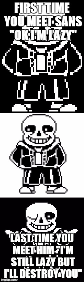 "pun master sans  | FIRST TIME YOU MEET SANS ""OK I'M LAZY"" LAST TIME YOU MEET HIM ""I'M STILL LAZY BUT I'LL DESTROY YOU"" 