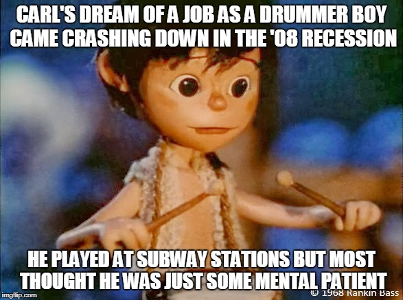 Carl, we hardly knew you | CARL'S DREAM OF A JOB AS A DRUMMER BOY CAME CRASHING DOWN IN THE '08 RECESSION HE PLAYED AT SUBWAY STATIONS BUT MOST THOUGHT HE WAS JUST SOM | image tagged in christmas,meme,mental | made w/ Imgflip meme maker