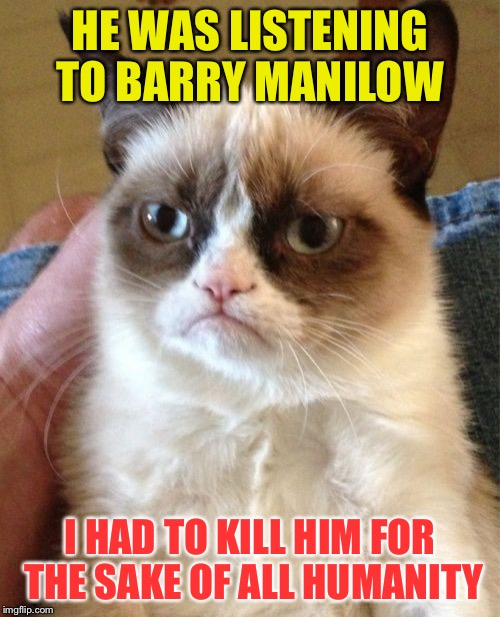 Grumpy Cat | HE WAS LISTENING TO BARRY MANILOW I HAD TO KILL HIM FOR THE SAKE OF ALL HUMANITY | image tagged in memes,grumpy cat,barry manilow | made w/ Imgflip meme maker