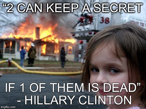 "Disaster Girl Meme | ""2 CAN KEEP A SECRET IF 1 OF THEM IS DEAD"" - HILLARY CLINTON 