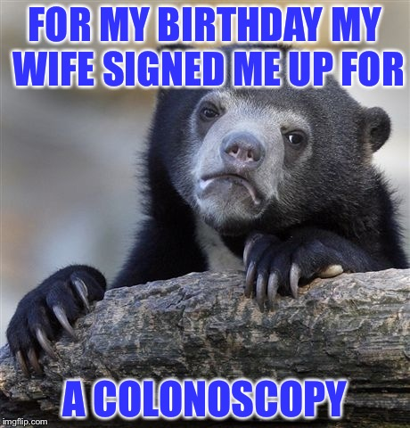 FOR MY BIRTHDAY MY WIFE SIGNED ME UP FOR A COLONOSCOPY | image tagged in sad bear | made w/ Imgflip meme maker