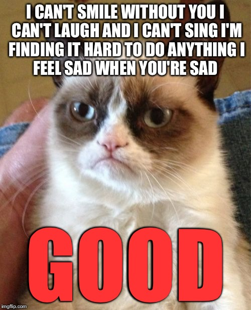 Grumpy Cat Meme | I CAN'T SMILE WITHOUT YOU I CAN'T LAUGH AND I CAN'T SING I'M FINDING IT HARD TO DO ANYTHING I FEEL SAD WHEN YOU'RE SAD GOOD | image tagged in memes,grumpy cat,barry manilow | made w/ Imgflip meme maker