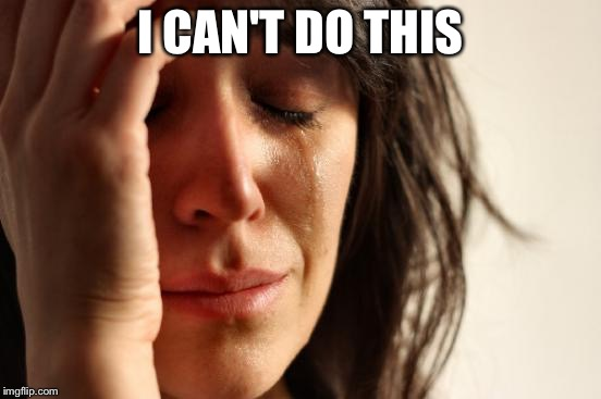 First World Problems Meme | I CAN'T DO THIS | image tagged in memes,first world problems | made w/ Imgflip meme maker