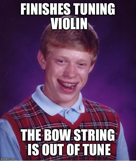 Bad Luck Brian | FINISHES TUNING VIOLIN THE BOW STRING IS OUT OF TUNE | image tagged in memes,bad luck brian | made w/ Imgflip meme maker