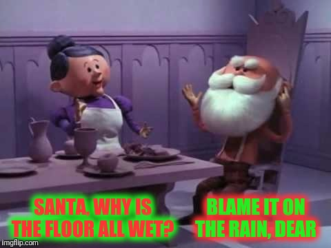 Not sure that's rainwater  | SANTA, WHY IS THE FLOOR ALL WET? BLAME IT ON THE RAIN, DEAR | image tagged in rudolph the red nosed reindeer,santa clause,mrs claus,milli vanilli,blame it on the rain | made w/ Imgflip meme maker
