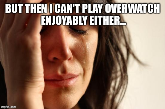 First World Problems Meme | BUT THEN I CAN'T PLAY OVERWATCH ENJOYABLY EITHER... | image tagged in memes,first world problems,flat earth,creepy condescending wonka | made w/ Imgflip meme maker
