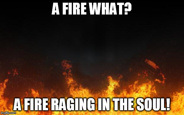 fire | A FIRE WHAT? A FIRE RAGING IN THE SOUL! | image tagged in fire | made w/ Imgflip meme maker