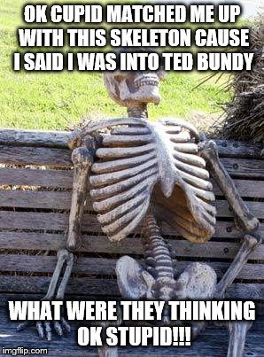 Waiting Skeleton Meme | OK CUPID MATCHED ME UP WITH THIS SKELETON CAUSE I SAID I WAS INTO TED BUNDY WHAT WERE THEY THINKING OK STUPID!!! | image tagged in memes,waiting skeleton | made w/ Imgflip meme maker