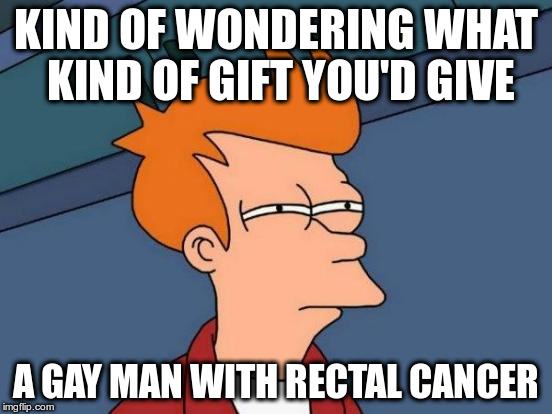 Futurama Fry Meme | KIND OF WONDERING WHAT KIND OF GIFT YOU'D GIVE A GAY MAN WITH RECTAL CANCER | image tagged in memes,futurama fry | made w/ Imgflip meme maker