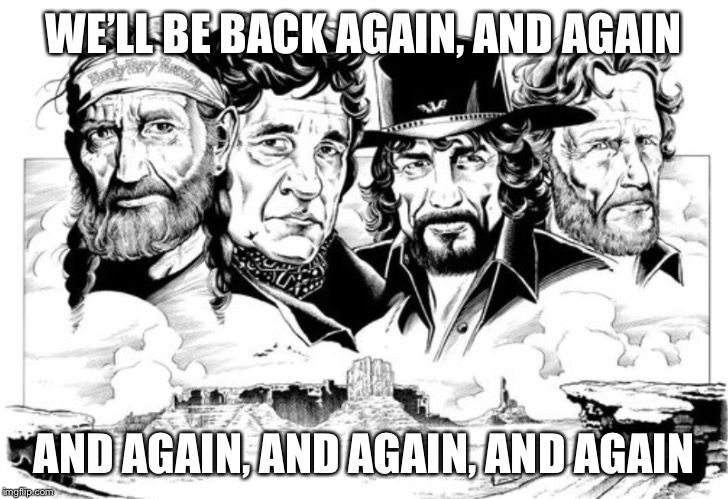 The Highwaymen Willie Nelson, Johnny Cash, Waylon Jennings, Kris Kristofferson  | WE'LL BE BACK AGAIN, AND AGAIN AND AGAIN, AND AGAIN, AND AGAIN | image tagged in willie nelson,johnny cash | made w/ Imgflip meme maker