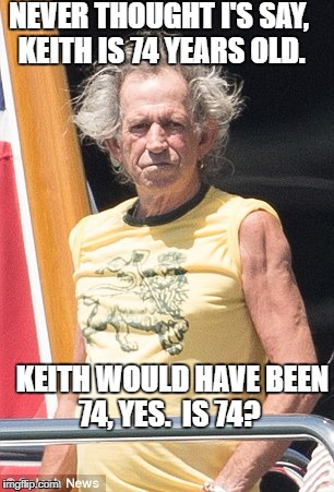 Keith Richards | NEVER THOUGHT I'S SAY, KEITH IS 74 YEARS OLD. KEITH WOULD HAVE BEEN 74, YES.  IS 74? | image tagged in keith richards | made w/ Imgflip meme maker