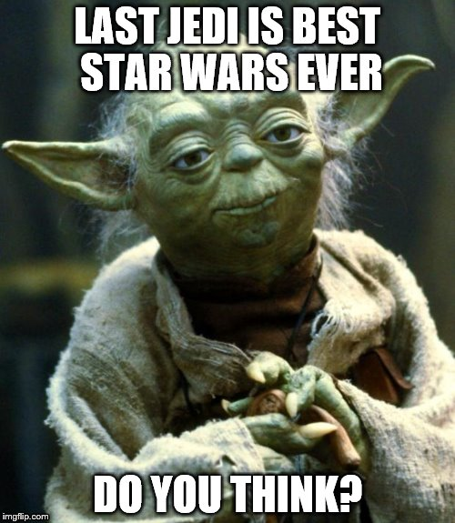 I don't know, what do yall think? Comment below! | LAST JEDI IS BEST STAR WARS EVER DO YOU THINK? | image tagged in memes,star wars yoda | made w/ Imgflip meme maker