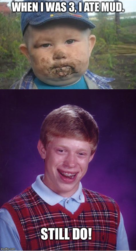I like my mud. | WHEN I WAS 3, I ATE MUD. STILL DO! | image tagged in bad luck brian,memes | made w/ Imgflip meme maker
