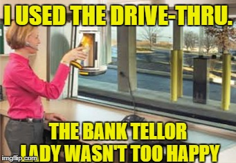 I USED THE DRIVE-THRU. THE BANK TELLOR LADY WASN'T TOO HAPPY | made w/ Imgflip meme maker