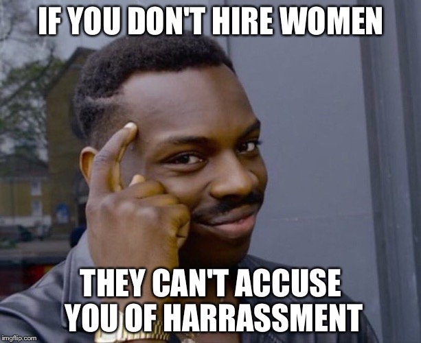 IF YOU DON'T HIRE WOMEN THEY CAN'T ACCUSE YOU OF HARRASSMENT | image tagged in thinking black man | made w/ Imgflip meme maker
