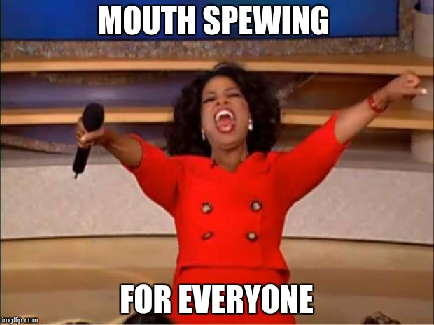 Oprah You Get A Meme | MOUTH SPEWING FOR EVERYONE | image tagged in memes,oprah you get a | made w/ Imgflip meme maker