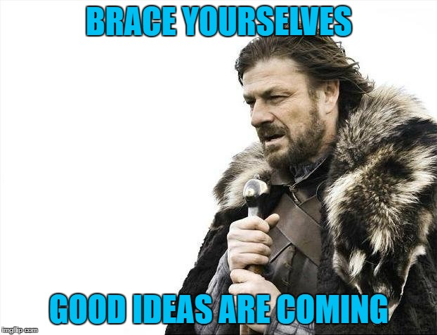 Brace Yourselves X is Coming Meme | BRACE YOURSELVES GOOD IDEAS ARE COMING | image tagged in memes,brace yourselves x is coming | made w/ Imgflip meme maker