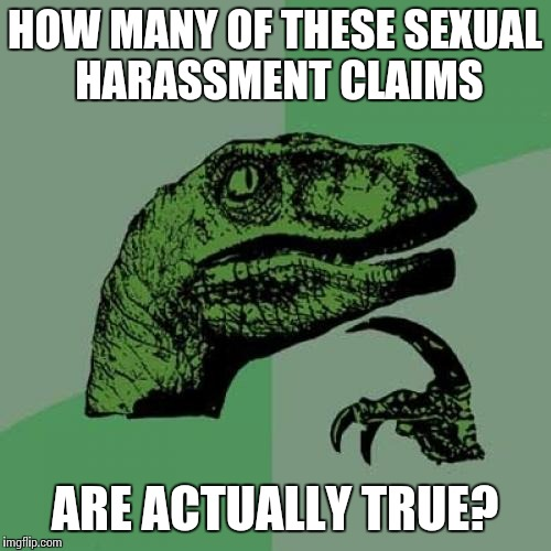 Philosoraptor | HOW MANY OF THESE SEXUAL HARASSMENT CLAIMS ARE ACTUALLY TRUE? | image tagged in memes,philosoraptor | made w/ Imgflip meme maker