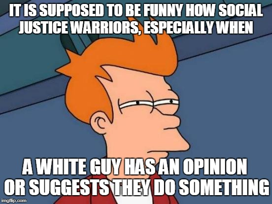 Futurama Fry Meme | IT IS SUPPOSED TO BE FUNNY HOW SOCIAL JUSTICE WARRIORS, ESPECIALLY WHEN A WHITE GUY HAS AN OPINION OR SUGGESTS THEY DO SOMETHING | image tagged in memes,futurama fry | made w/ Imgflip meme maker