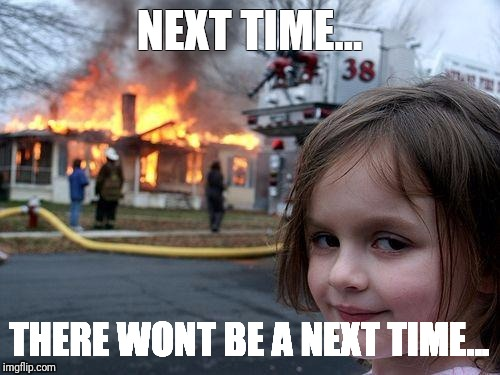 Disaster Girl Meme | NEXT TIME... THERE WONT BE A NEXT TIME... | image tagged in memes,disaster girl | made w/ Imgflip meme maker